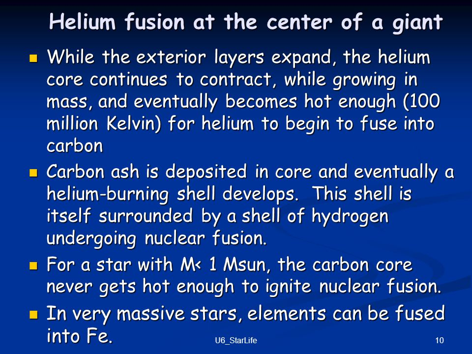 Helium fusion at the center of a giant While the exterior layers expand, the helium core continues to contract, while growing in mass, and eventually becomes hot enough (100 million Kelvin) for helium to begin to fuse into carbon While the exterior layers expand, the helium core continues to contract, while growing in mass, and eventually becomes hot enough (100 million Kelvin) for helium to begin to fuse into carbon Carbon ash is deposited in core and eventually a helium-burning shell develops.