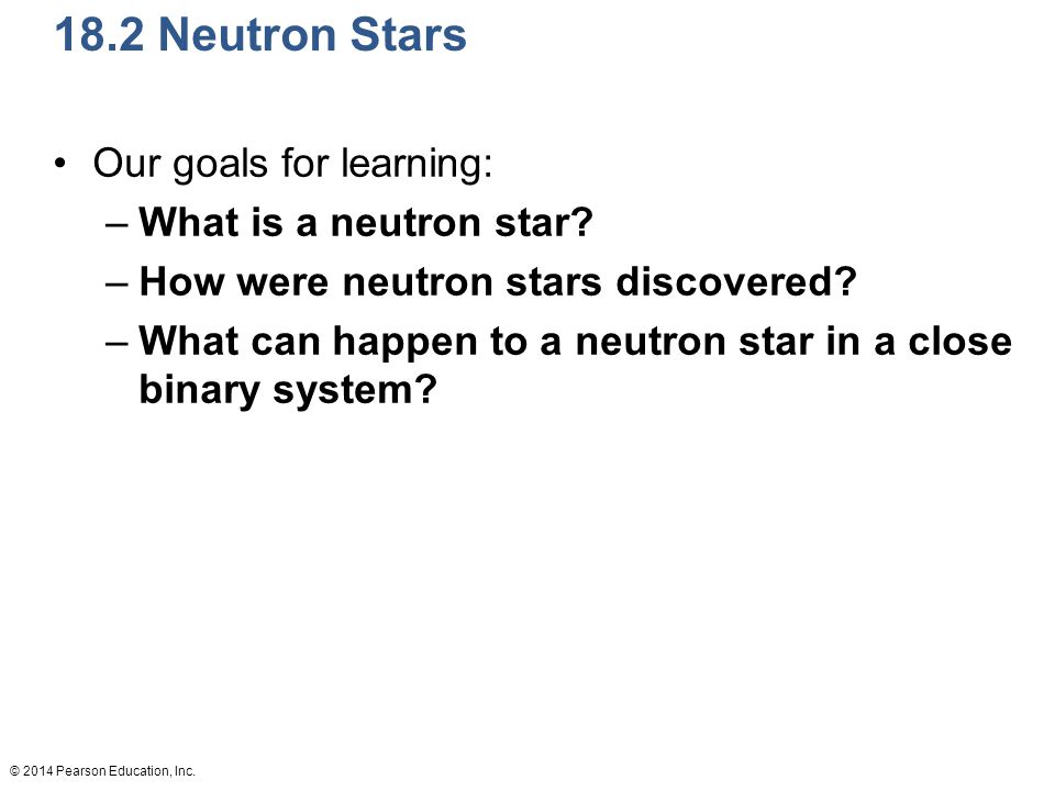 © 2014 Pearson Education, Inc. 18.2 Neutron Stars Our goals for learning: –What is a neutron star.