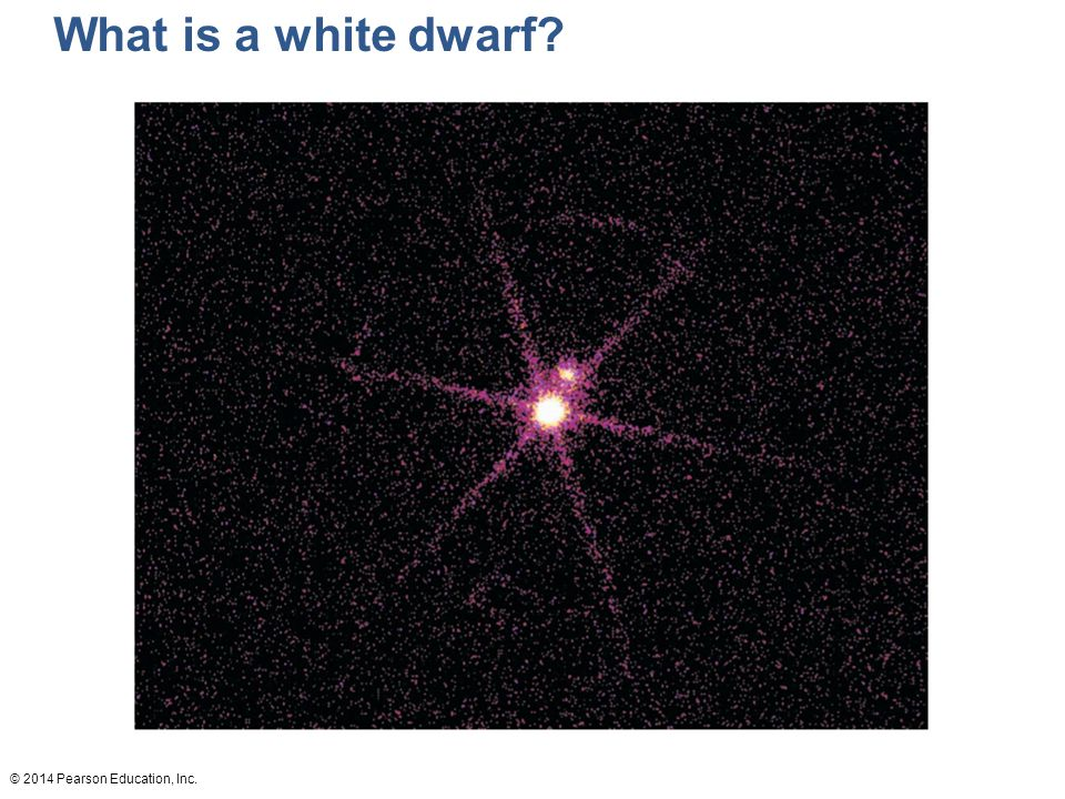 © 2014 Pearson Education, Inc. What is a white dwarf