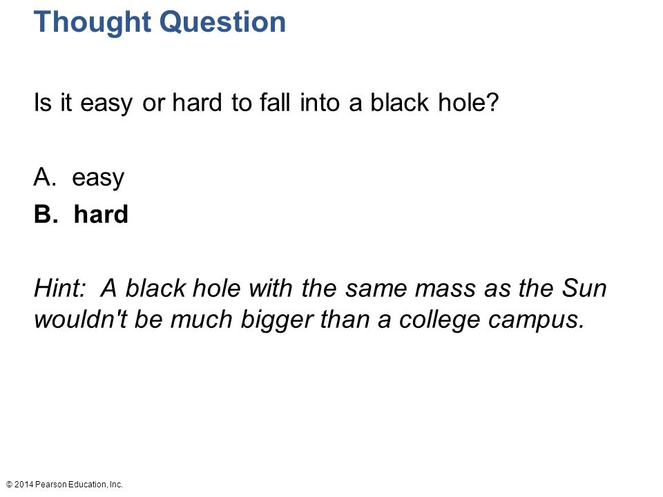 © 2014 Pearson Education, Inc. Thought Question Is it easy or hard to fall into a black hole.