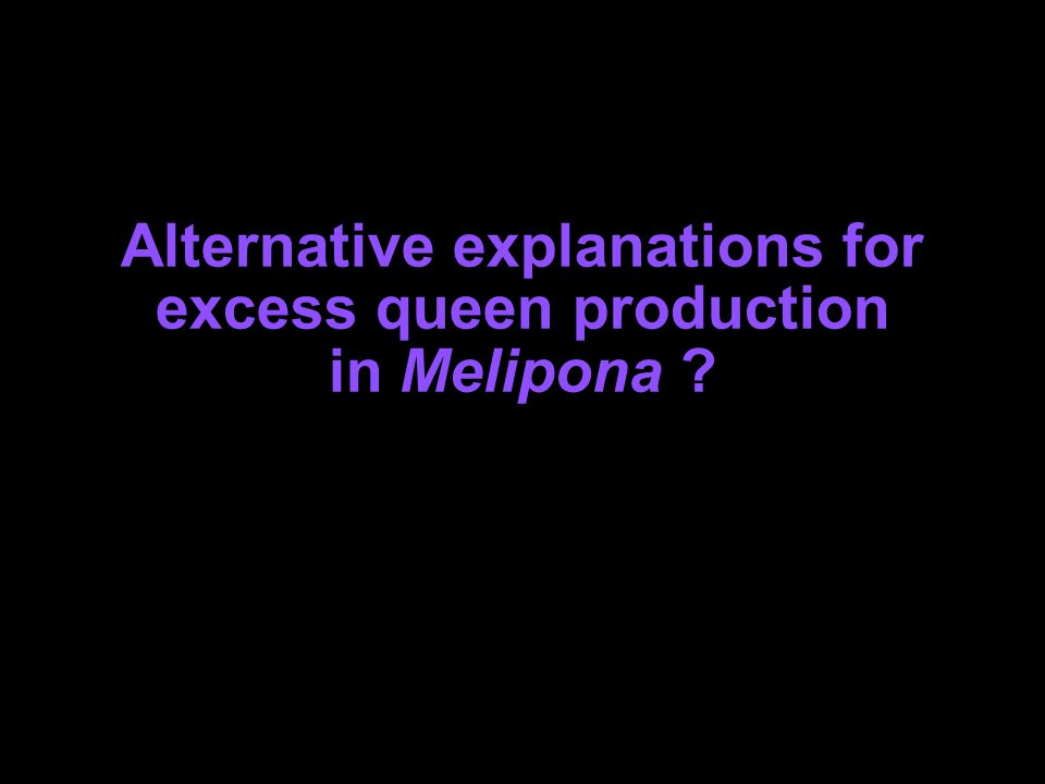 Alternative explanations for excess queen production in Melipona ?