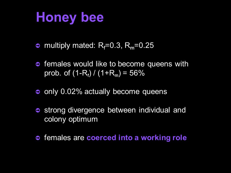 Honey bee ò multiply mated: R f =0.3, R m =0.25 ò females would like to become queens with prob.