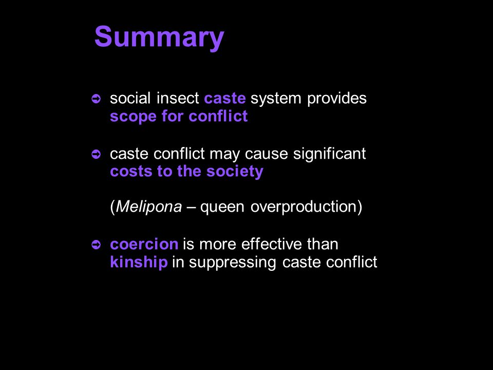 Summary ò social insect caste system provides scope for conflict ò caste conflict may cause significant costs to the society (Melipona – queen overproduction) ò coercion is more effective than kinship in suppressing caste conflict