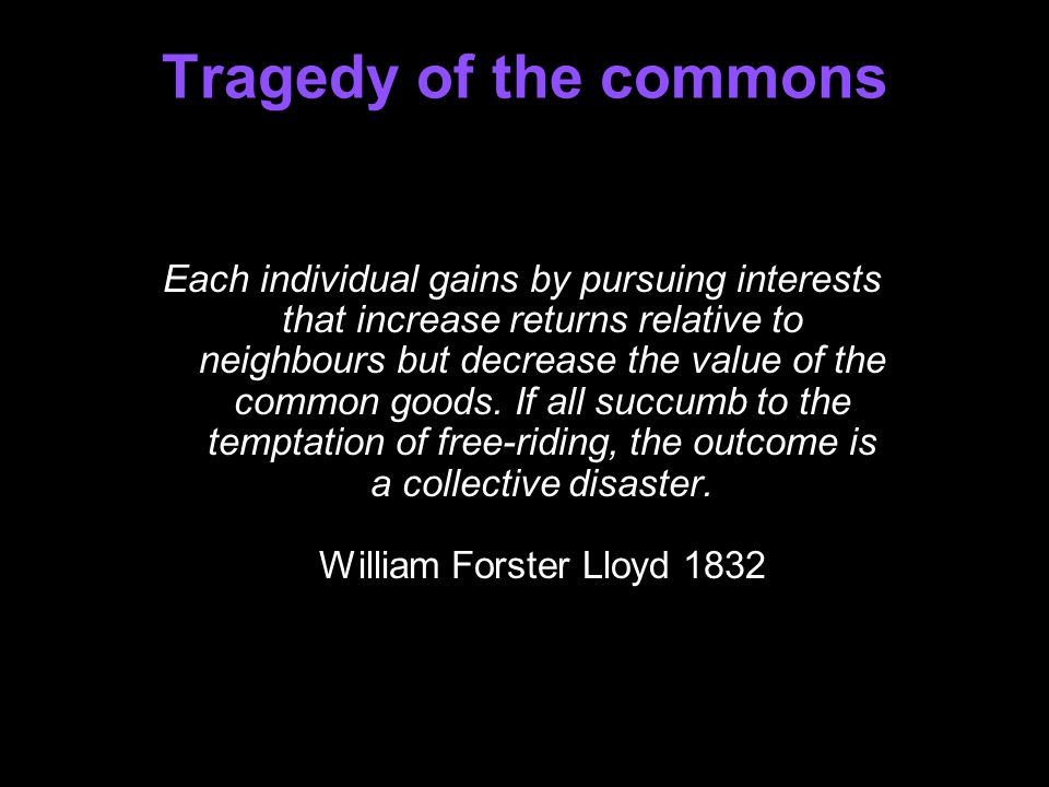 Tragedy of the commons Each individual gains by pursuing interests that increase returns relative to neighbours but decrease the value of the common goods.