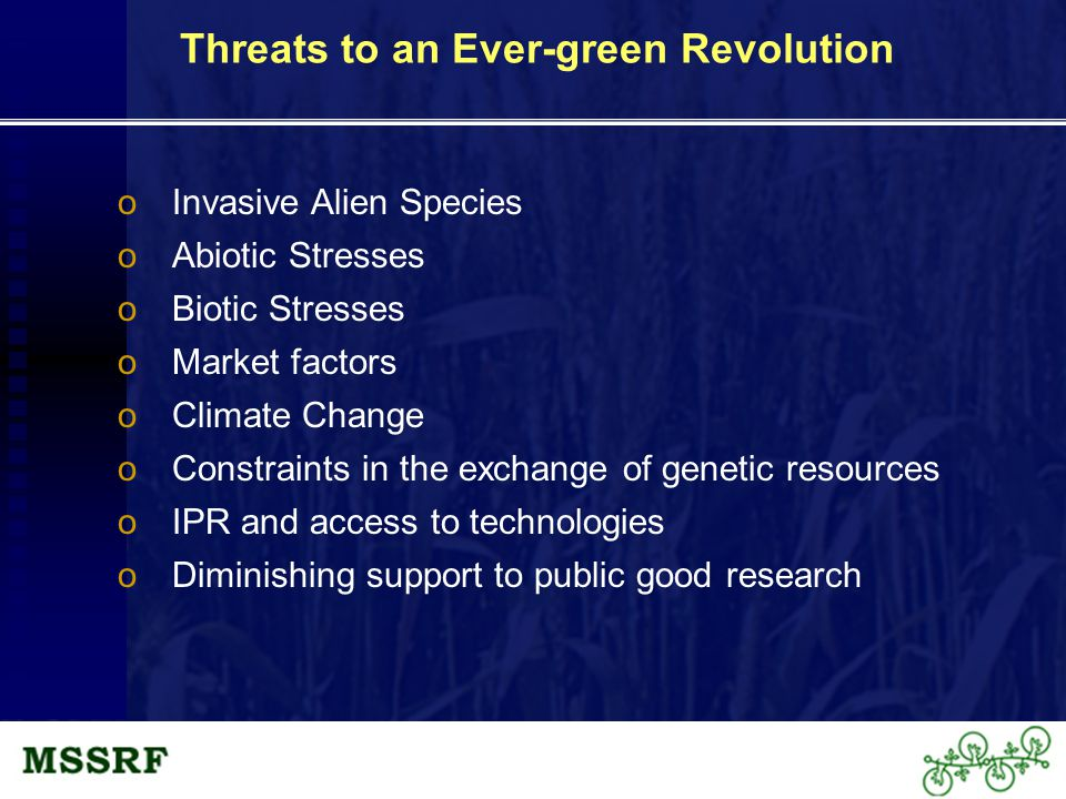 Threats to an Ever-green Revolution oInvasive Alien Species oAbiotic Stresses oBiotic Stresses oMarket factors oClimate Change oConstraints in the exchange of genetic resources oIPR and access to technologies oDiminishing support to public good research