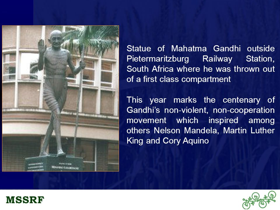 Statue of Mahatma Gandhi outside Pietermaritzburg Railway Station, South Africa where he was thrown out of a first class compartment This year marks the centenary of Gandhi's non-violent, non-cooperation movement which inspired among others Nelson Mandela, Martin Luther King and Cory Aquino