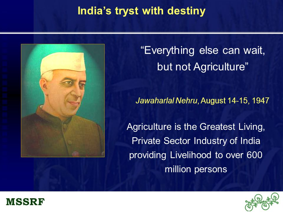 Everything else can wait, but not Agriculture Jawaharlal Nehru, August 14-15, 1947 India's tryst with destiny Agriculture is the Greatest Living, Private Sector Industry of India providing Livelihood to over 600 million persons