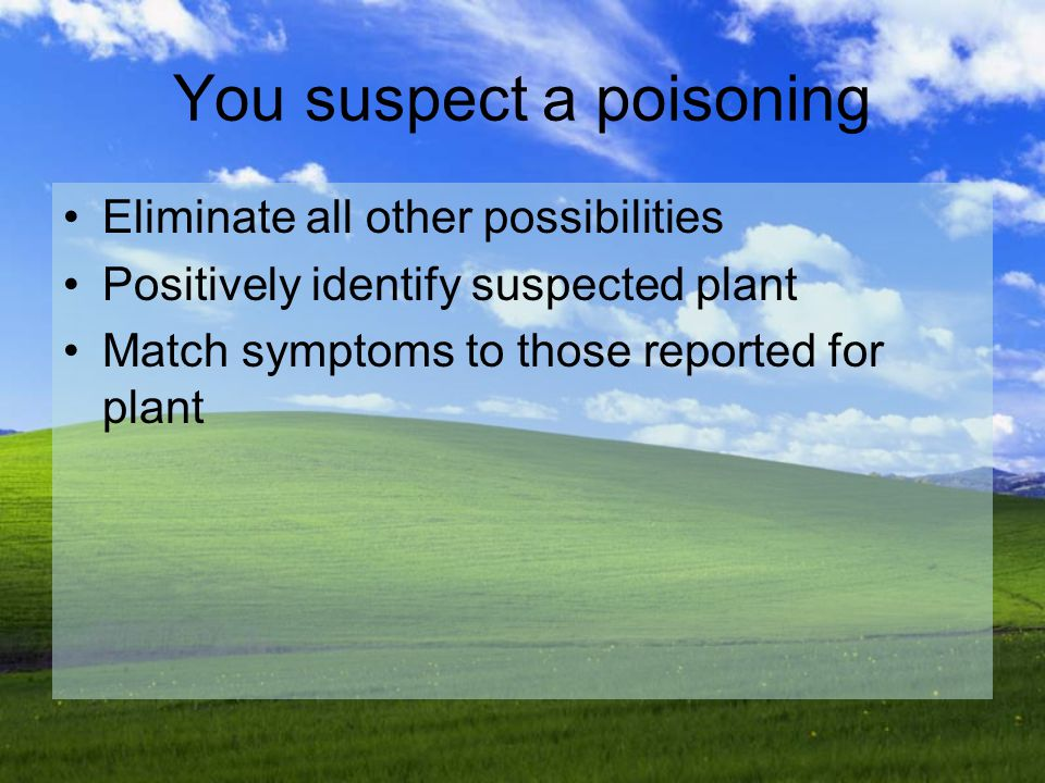 You suspect a poisoning Eliminate all other possibilities Positively identify suspected plant Match symptoms to those reported for plant