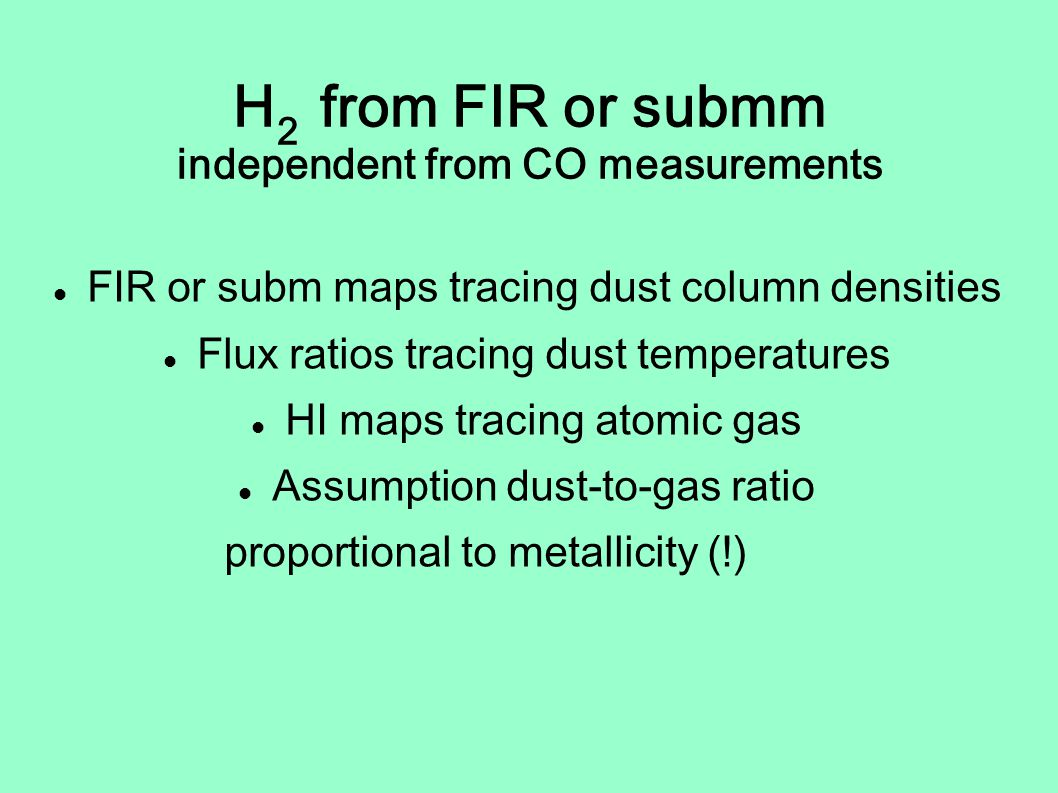 H 2 from FIR or submm independent from CO measurements FIR or subm maps tracing dust column densities Flux ratios tracing dust temperatures HI maps tracing atomic gas Assumption dust-to-gas ratio proportional to metallicity (!)