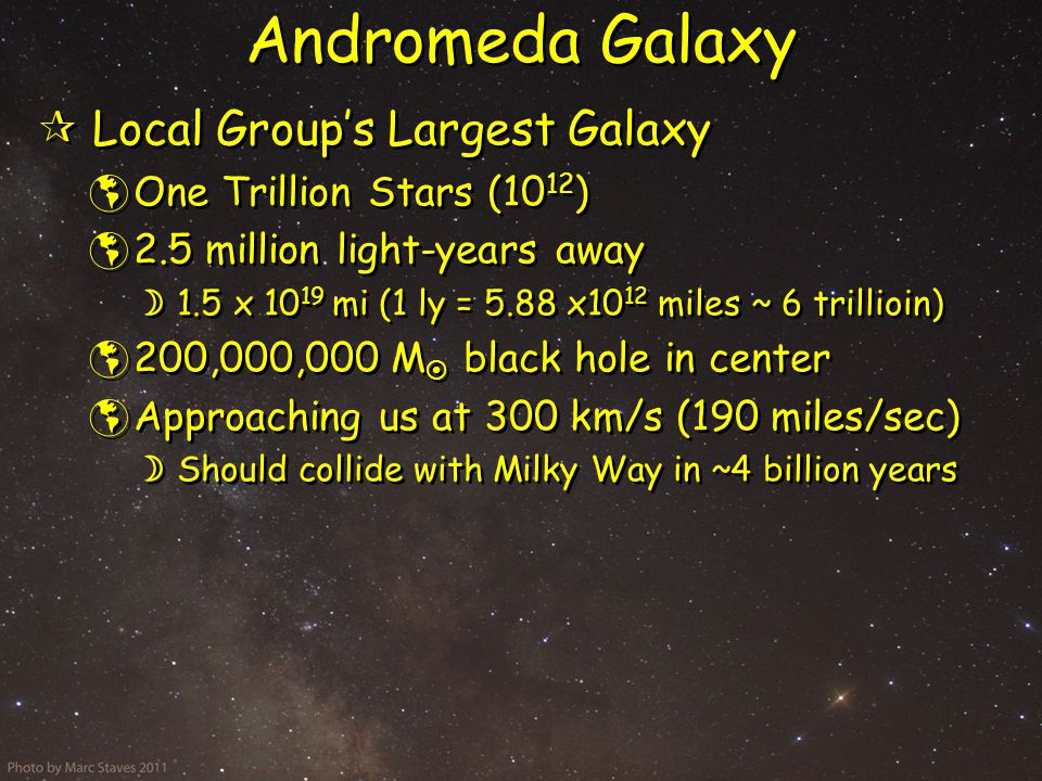 Andromeda Galaxy  Local Group's Largest Galaxy  One Trillion Stars (10 12 )  2.5 million light-years away  1.5 x 10 19 mi (1 ly = 5.88 x10 12 miles ~ 6 trillioin)  200,000,000 M  black hole in center  Approaching us at 300 km/s (190 miles/sec)  Should collide with Milky Way in ~4 billion years  Local Group's Largest Galaxy  One Trillion Stars (10 12 )  2.5 million light-years away  1.5 x 10 19 mi (1 ly = 5.88 x10 12 miles ~ 6 trillioin)  200,000,000 M  black hole in center  Approaching us at 300 km/s (190 miles/sec)  Should collide with Milky Way in ~4 billion years