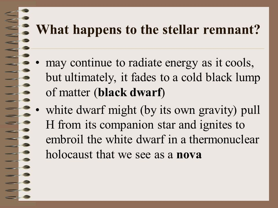 What happens to the stellar remnant? may continue to radiate energy as it cools, but ultimately, it fades to a cold black lump of matter (black dwarf)