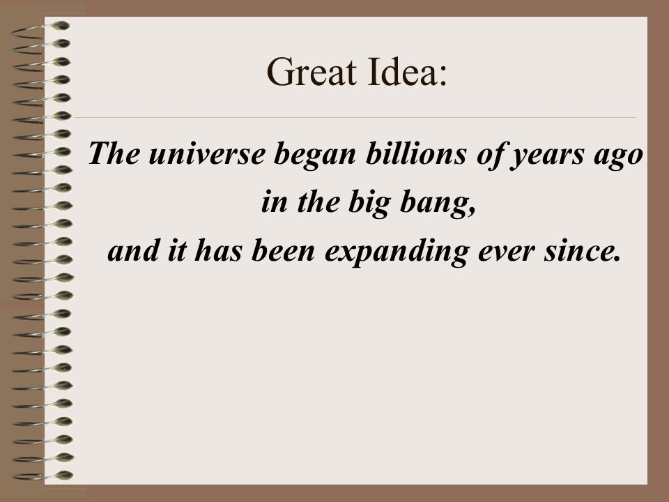 Great Idea: The universe began billions of years ago in the big bang, and it has been expanding ever since.