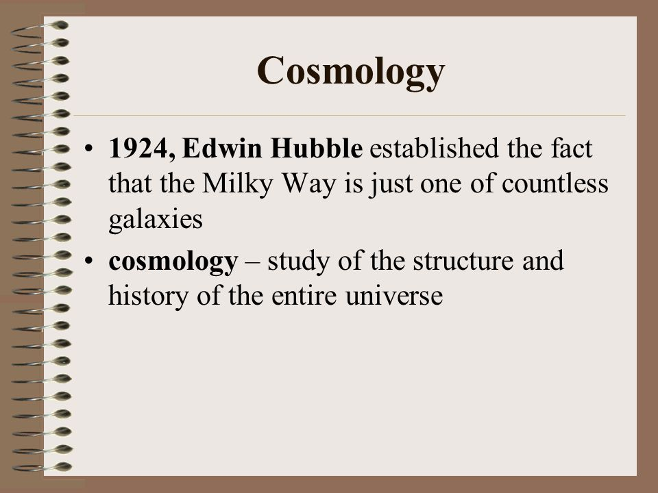 Cosmology 1924, Edwin Hubble established the fact that the Milky Way is just one of countless galaxies cosmology – study of the structure and history