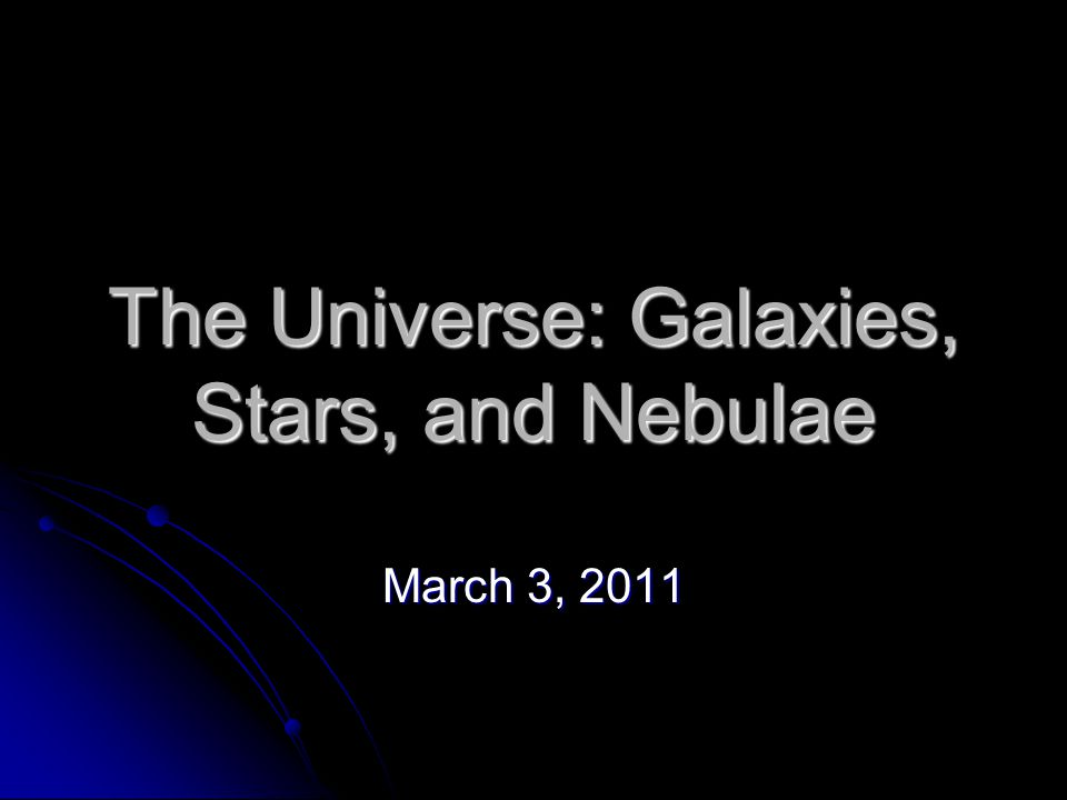 The Universe: Galaxies, Stars, and Nebulae March 3, 2011
