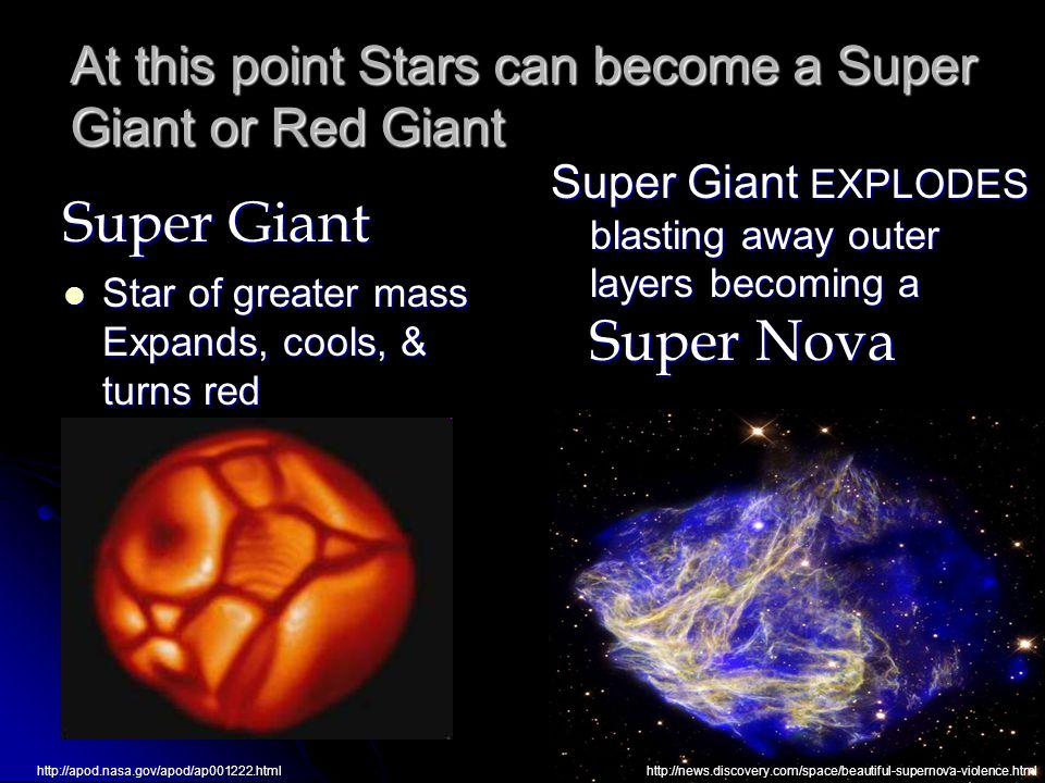 At this point Stars can become a Super Giant or Red Giant Super Giant Star of greater mass Expands, cools, & turns red Star of greater mass Expands, cools, & turns red Super Giant EXPLODES blasting away outer layers becoming a Super Nova http://apod.nasa.gov/apod/ap001222.htmlhttp://news.discovery.com/space/beautiful-supernova-violence.html