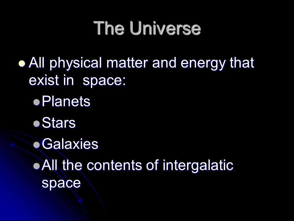 The Universe All physical matter and energy that exist in space: All physical matter and energy that exist in space: Planets Planets Stars Stars Galaxies Galaxies All the contents of intergalatic space All the contents of intergalatic space