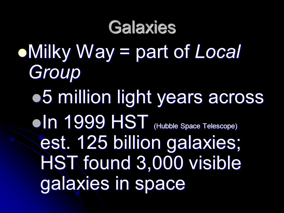 Galaxies Milky Way = part of Local Group Milky Way = part of Local Group 5 million light years across 5 million light years across In 1999 HST (Hubble Space Telescope) est.
