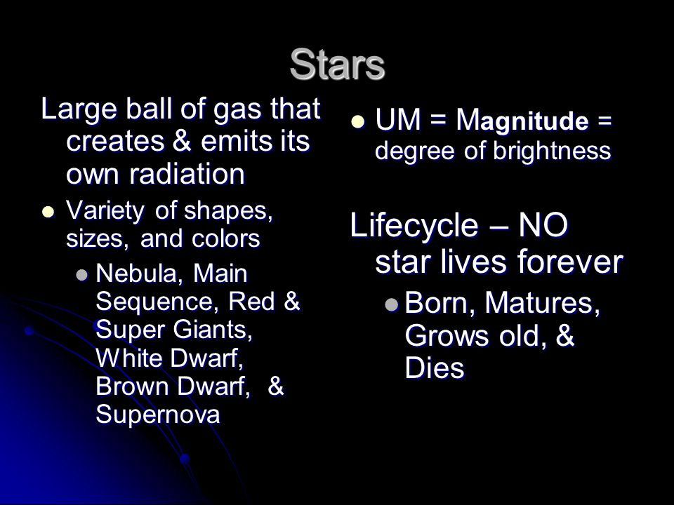 Stars Large ball of gas that creates & emits its own radiation Variety of shapes, sizes, and colors Variety of shapes, sizes, and colors Nebula, Main Sequence, Red & Super Giants, White Dwarf, Brown Dwarf, & Supernova Nebula, Main Sequence, Red & Super Giants, White Dwarf, Brown Dwarf, & Supernova UM = M agnitude = degree of brightness UM = M agnitude = degree of brightness Lifecycle – NO star lives forever Born, Matures, Grows old, & Dies