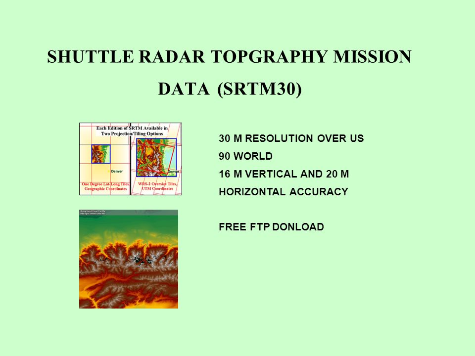 SHUTTLE RADAR TOPGRAPHY MISSION DATA (SRTM30) 30 M RESOLUTION OVER US 90 WORLD 16 M VERTICAL AND 20 M HORIZONTAL ACCURACY FREE FTP DONLOAD