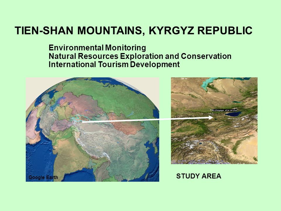 STUDY AREA Environmental Monitoring Natural Resources Exploration and Conservation International Tourism Development TIEN-SHAN MOUNTAINS, KYRGYZ REPUBLIC Google Earth