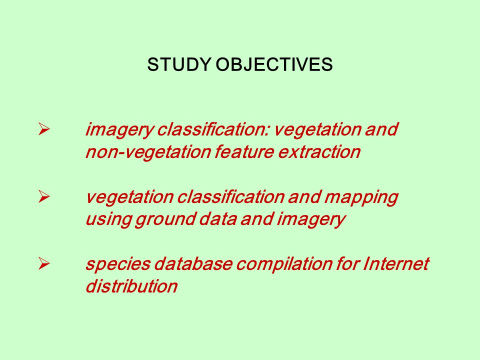 STUDY OBJECTIVES  imagery classification: vegetation and non-vegetation feature extraction  vegetation classification and mapping using ground data and imagery  species database compilation for Internet distribution