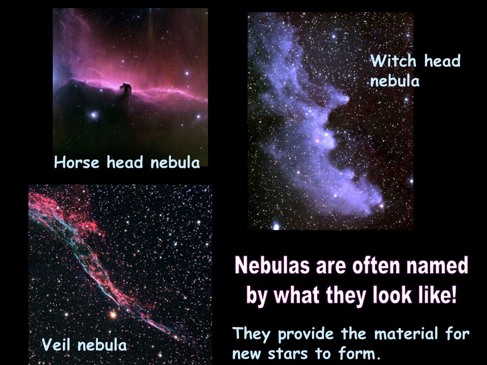 Witch head nebula Veil nebula Horse head nebula They provide the material for new stars to form.