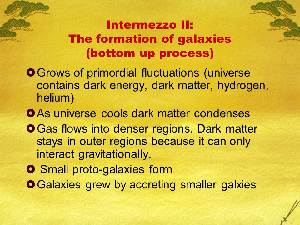 Intermezzo II: The formation of galaxies (bottom up process)  Grows of primordial fluctuations (universe contains dark energy, dark matter, hydrogen,