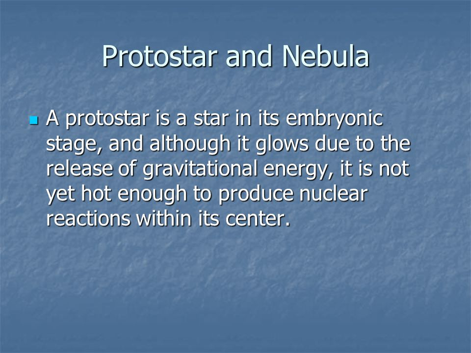 Protostar and Nebula A protostar is a star in its embryonic stage, and although it glows due to the release of gravitational energy, it is not yet hot
