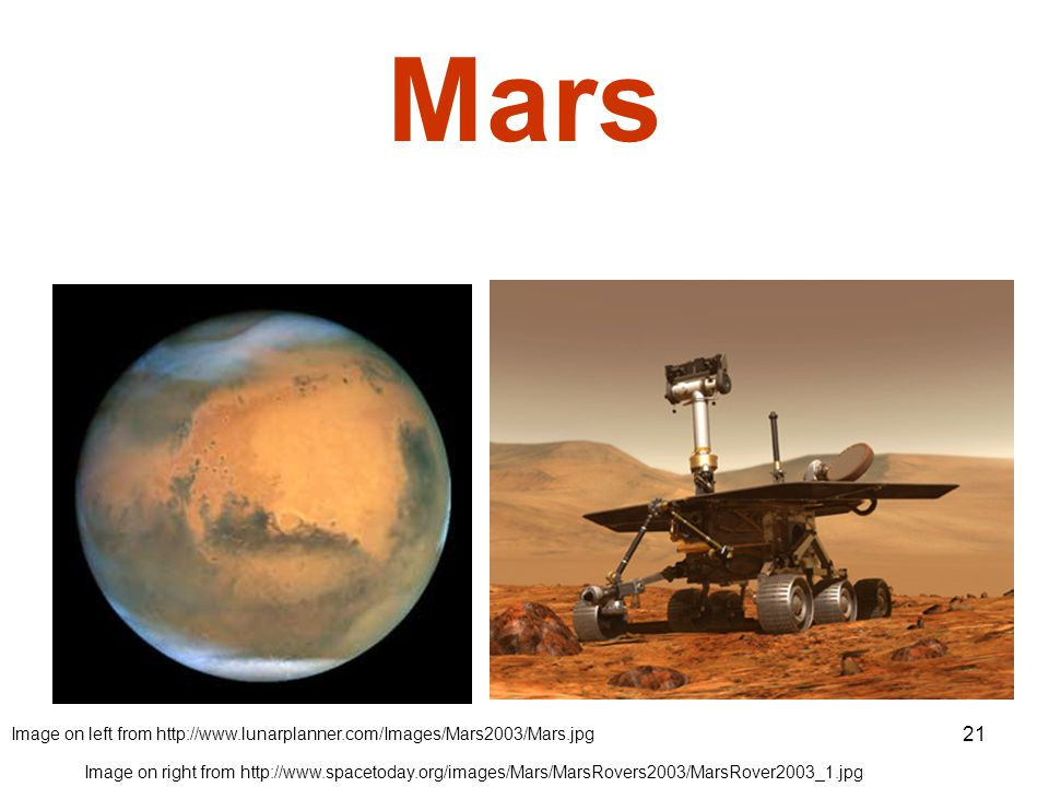 21 Mars Image on left from http://www.lunarplanner.com/Images/Mars2003/Mars.jpg Image on right from http://www.spacetoday.org/images/Mars/MarsRovers2003/MarsRover2003_1.jpg