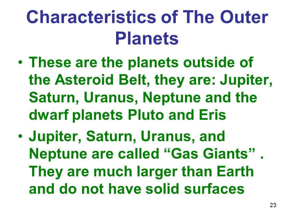 23 Characteristics of The Outer Planets These are the planets outside of the Asteroid Belt, they are: Jupiter, Saturn, Uranus, Neptune and the dwarf planets Pluto and Eris Jupiter, Saturn, Uranus, and Neptune are called Gas Giants .