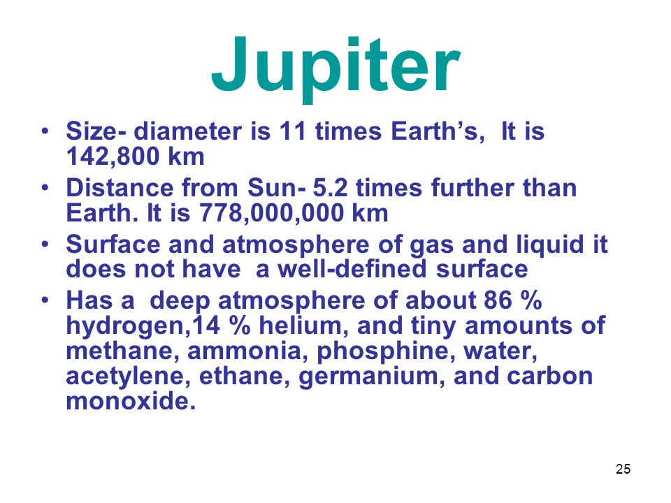25 Jupiter Size- diameter is 11 times Earth's, It is 142,800 km Distance from Sun- 5.2 times further than Earth.