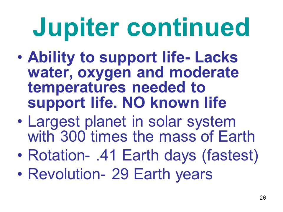 26 Jupiter continued Ability to support life- Lacks water, oxygen and moderate temperatures needed to support life.