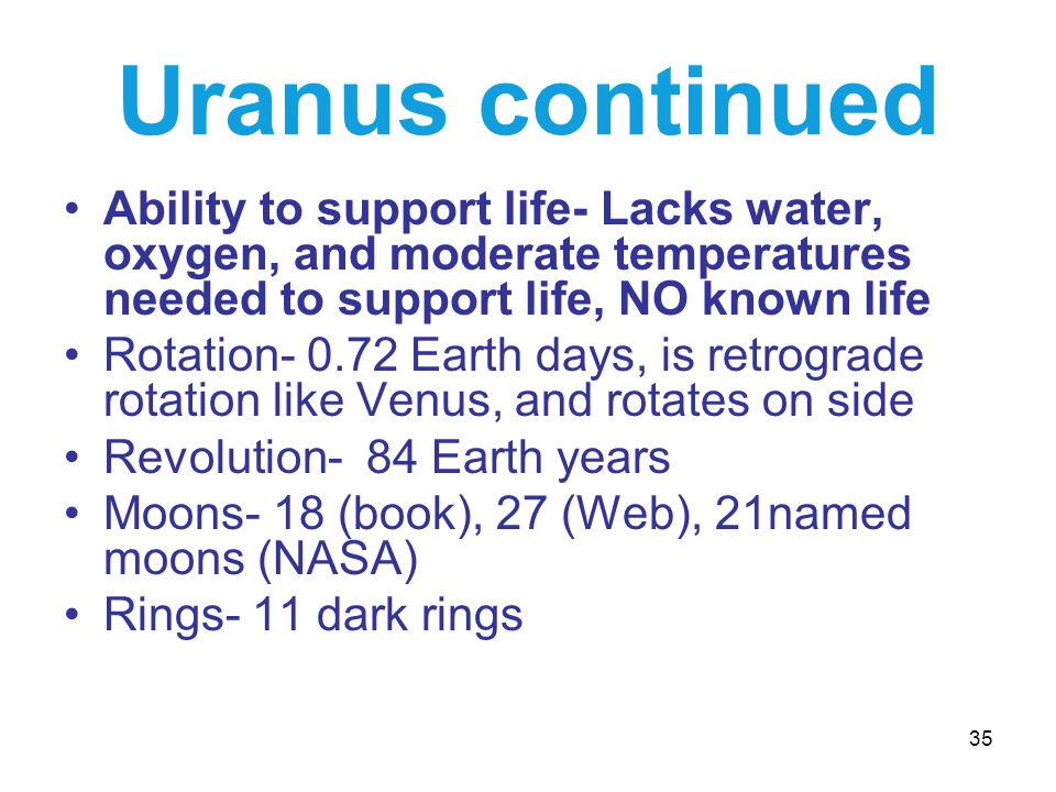 35 Uranus continued Ability to support life- Lacks water, oxygen, and moderate temperatures needed to support life, NO known life Rotation- 0.72 Earth days, is retrograde rotation like Venus, and rotates on side Revolution- 84 Earth years Moons- 18 (book), 27 (Web), 21named moons (NASA) Rings- 11 dark rings