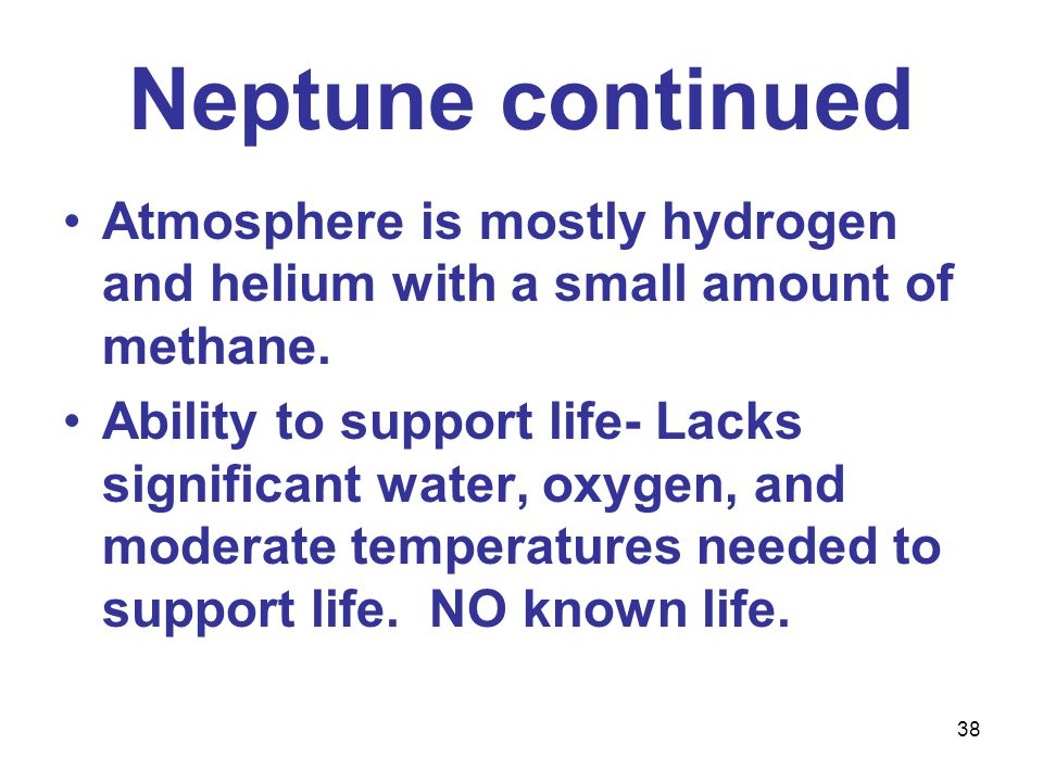 38 Neptune continued Atmosphere is mostly hydrogen and helium with a small amount of methane.
