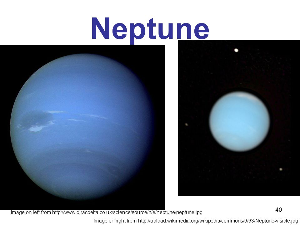 40 Neptune Image on left from http://www.diracdelta.co.uk/science/source/n/e/neptune/neptune.jpg Image on right from http://upload.wikimedia.org/wikipedia/commons/6/63/Neptune-visible.jpg