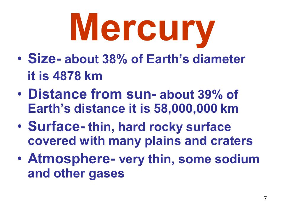 7 Mercury Size- about 38% of Earth's diameter it is 4878 km Distance from sun- about 39% of Earth's distance it is 58,000,000 km Surface- thin, hard rocky surface covered with many plains and craters Atmosphere- very thin, some sodium and other gases