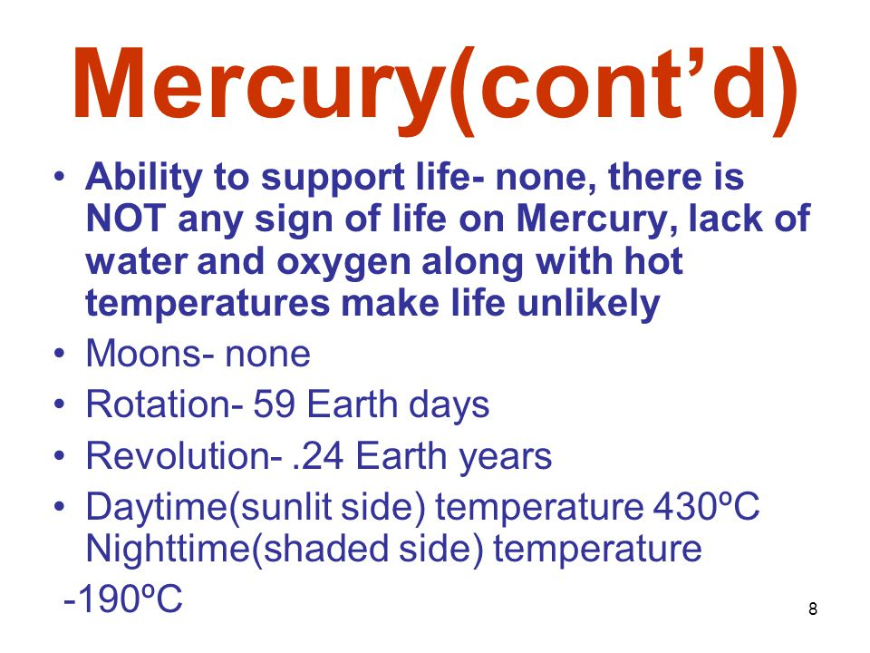 8 Mercury(cont'd) Ability to support life- none, there is NOT any sign of life on Mercury, lack of water and oxygen along with hot temperatures make life unlikely Moons- none Rotation- 59 Earth days Revolution-.24 Earth years Daytime(sunlit side) temperature 430ºC Nighttime(shaded side) temperature -190ºC