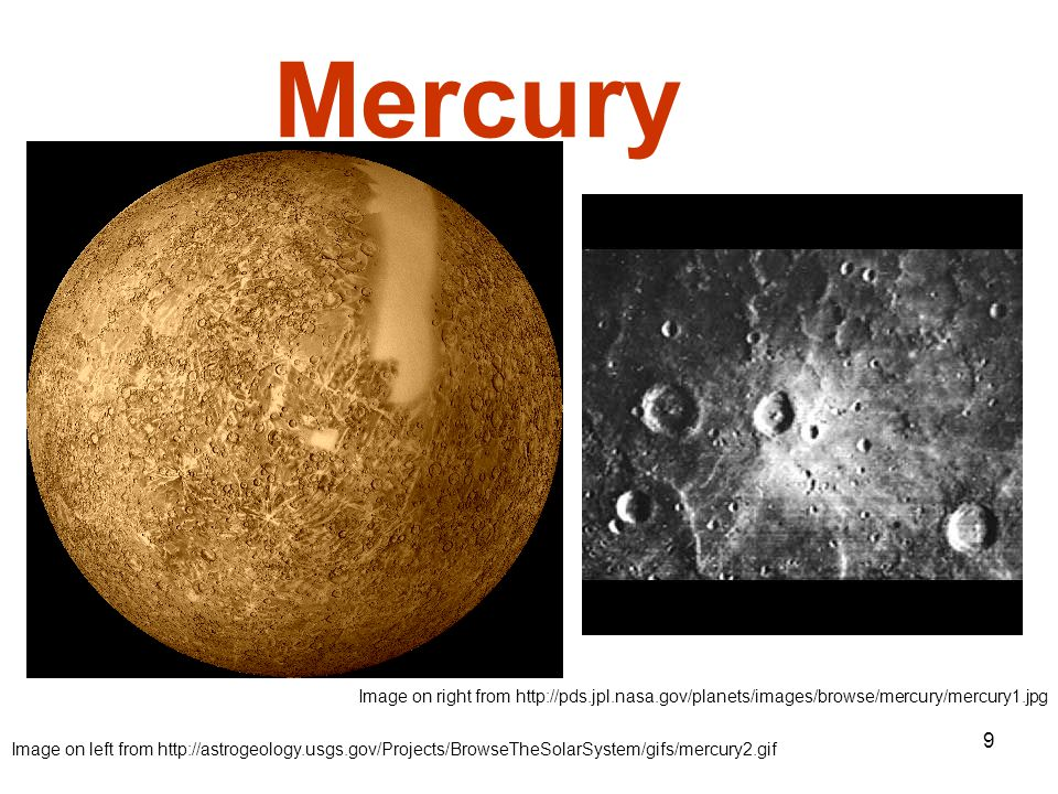9 Mercury Image on left from http://astrogeology.usgs.gov/Projects/BrowseTheSolarSystem/gifs/mercury2.gif Image on right from http://pds.jpl.nasa.gov/planets/images/browse/mercury/mercury1.jpg