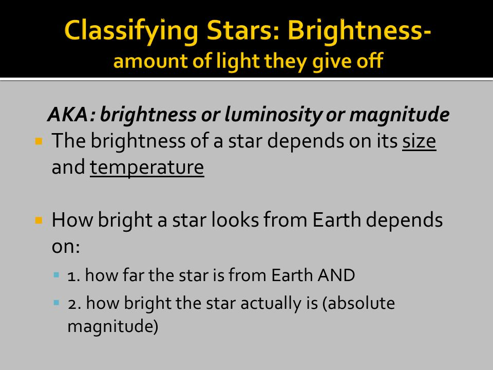 AKA: brightness or luminosity or magnitude  The brightness of a star depends on its size and temperature  How bright a star looks from Earth depends on:  1.