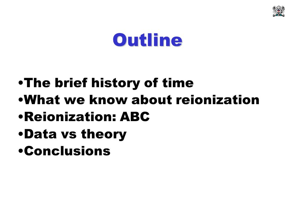 Outline The brief history of time What we know about reionization Reionization: ABC Data vs theory Conclusions