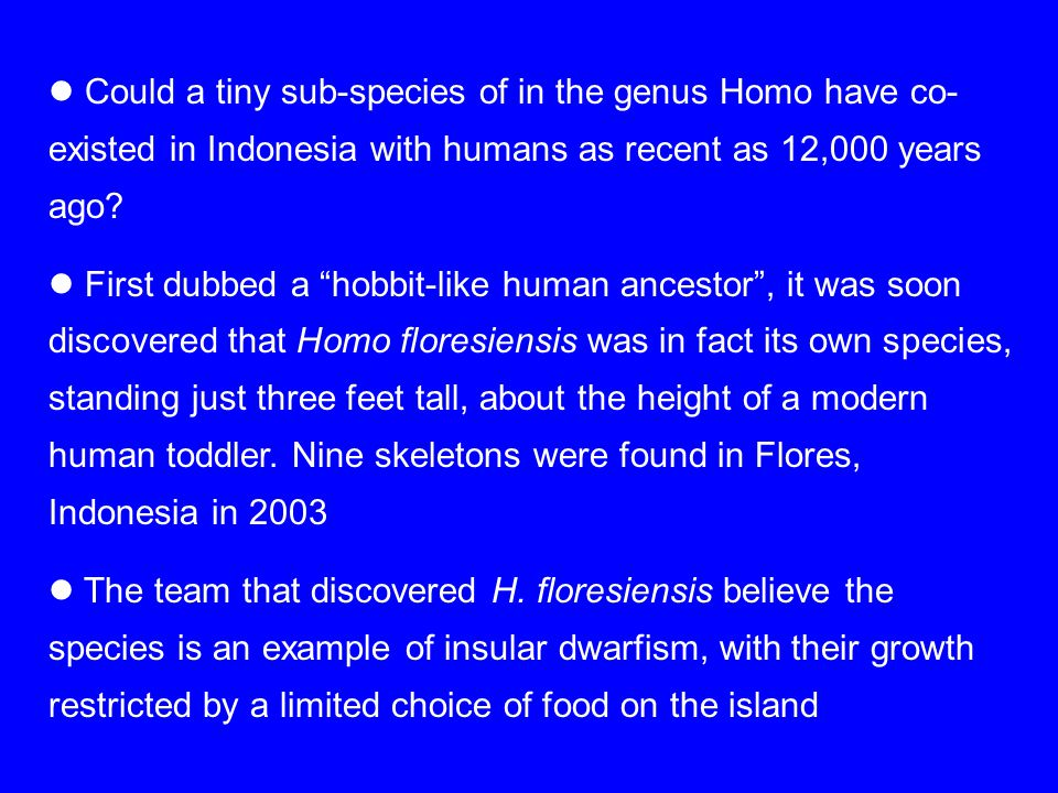 "Could a tiny sub-species of in the genus Homo have co- existed in Indonesia with humans as recent as 12,000 years ago? First dubbed a ""hobbit-like hum"