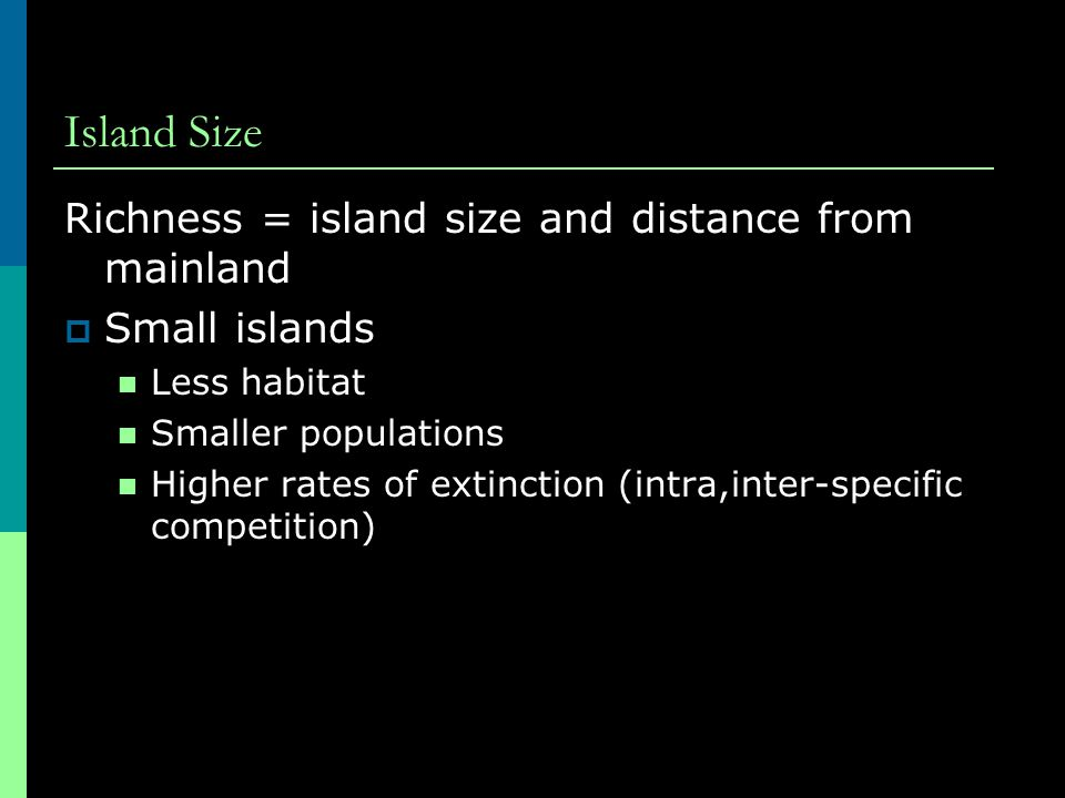 Island Size Richness = island size and distance from mainland  Small islands Less habitat Smaller populations Higher rates of extinction (intra,inter