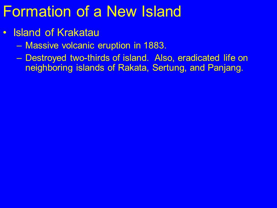 Formation of a New Island Island of Krakatau –Massive volcanic eruption in 1883. –Destroyed two-thirds of island. Also, eradicated life on neighboring