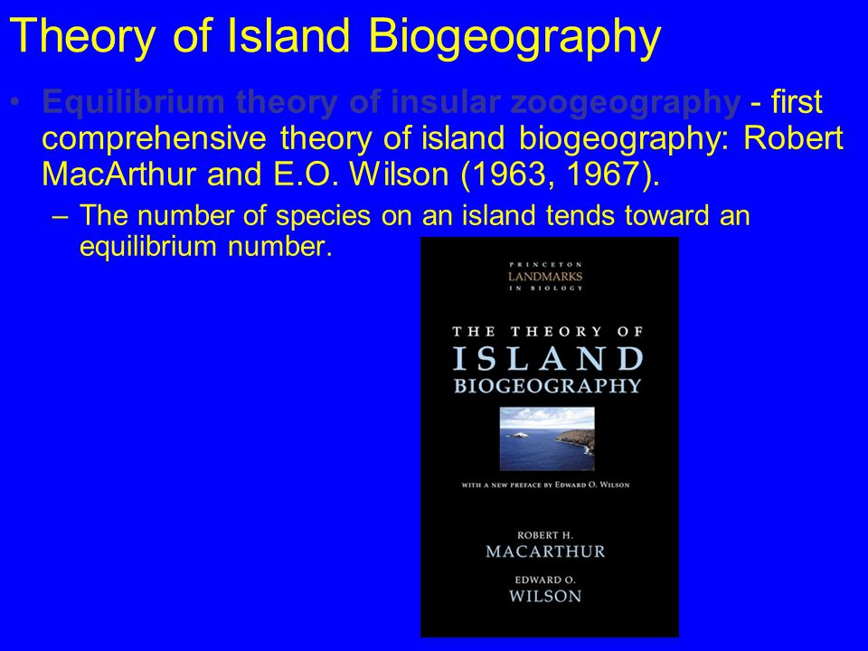 Theory of Island Biogeography Equilibrium theory of insular zoogeography - first comprehensive theory of island biogeography: Robert MacArthur and E.O