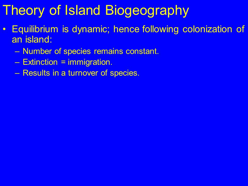Theory of Island Biogeography Equilibrium is dynamic; hence following colonization of an island: –Number of species remains constant. –Extinction = im