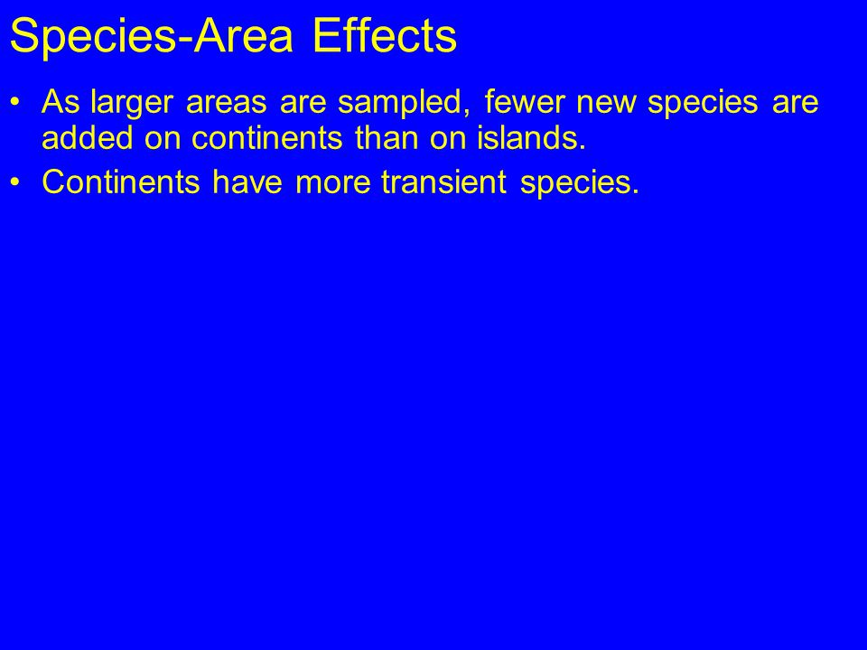Species-Area Effects As larger areas are sampled, fewer new species are added on continents than on islands. Continents have more transient species.