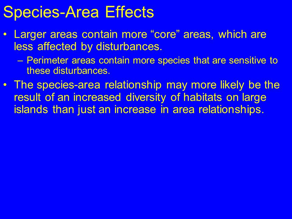 "Species-Area Effects Larger areas contain more ""core"" areas, which are less affected by disturbances. –Perimeter areas contain more species that are s"