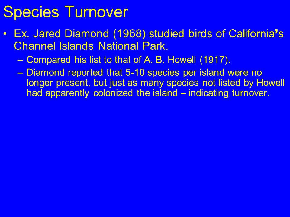 Species Turnover Ex. Jared Diamond (1968) studied birds of California ' s Channel Islands National Park. –Compared his list to that of A. B. Howell (1