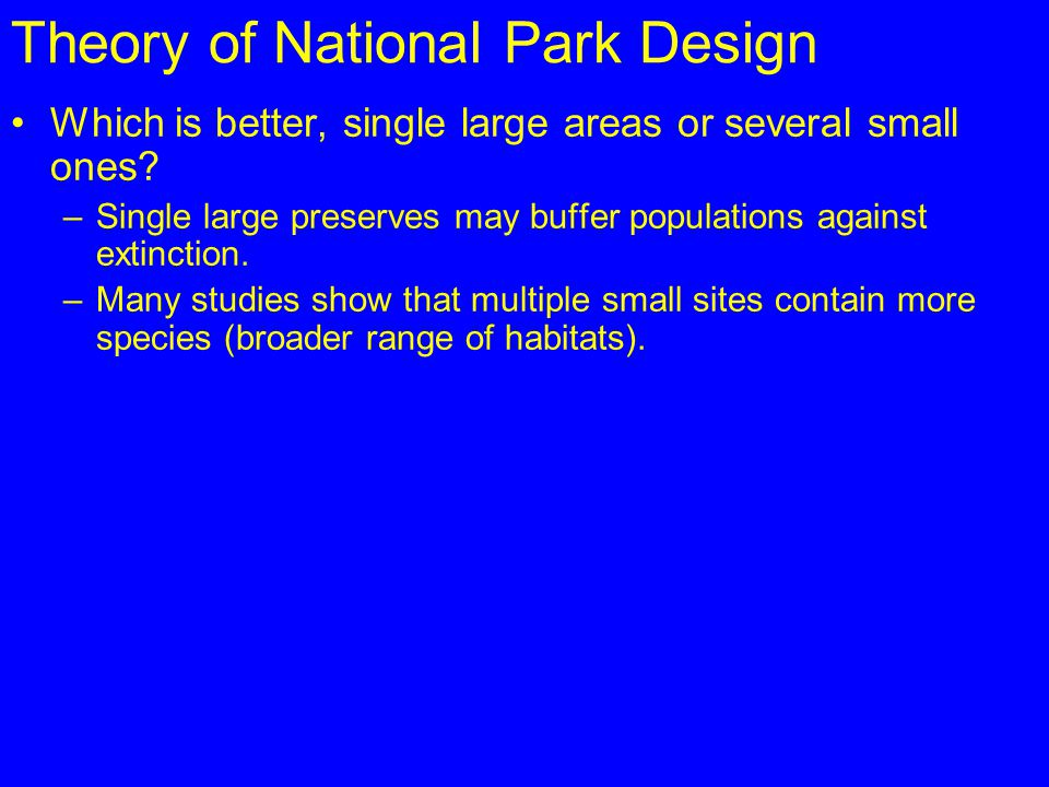 Theory of National Park Design Which is better, single large areas or several small ones? –Single large preserves may buffer populations against extin