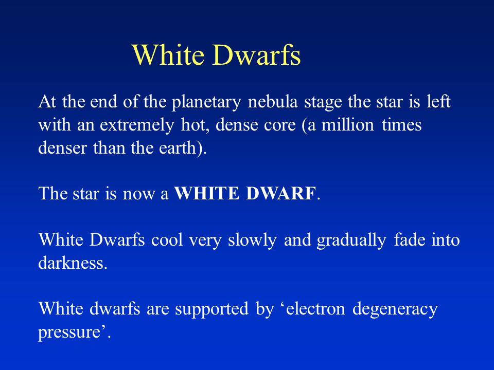 White Dwarfs At the end of the planetary nebula stage the star is left with an extremely hot, dense core (a million times denser than the earth).